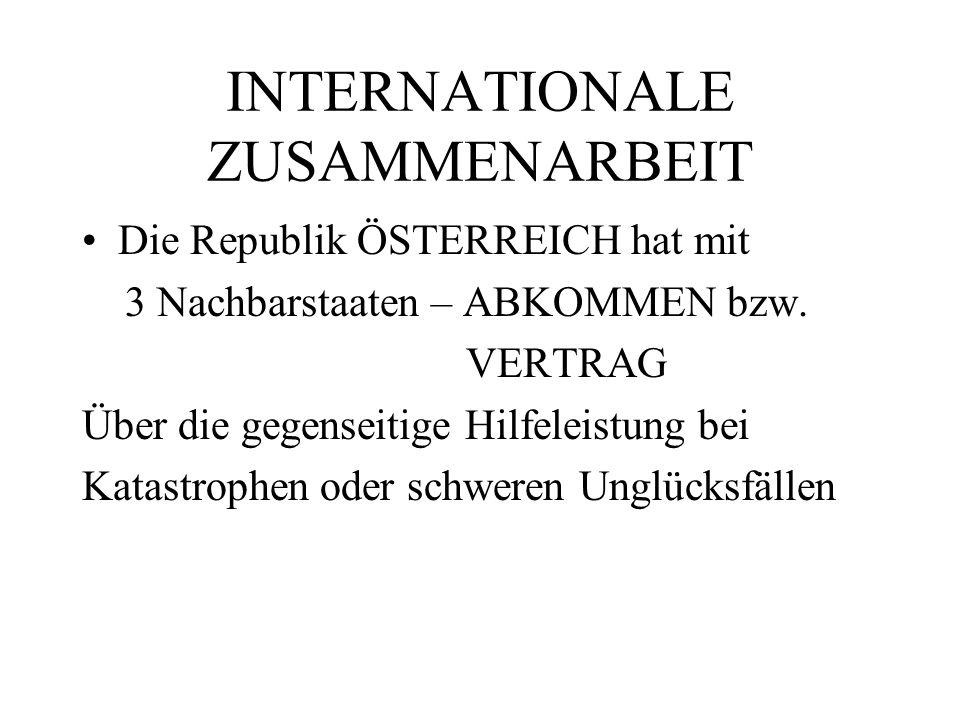 INTERNATIONALE ZUSAMMENARBEIT Die Republik ÖSTERREICH hat mit 3 Nachbarstaaten – ABKOMMEN bzw. VERTRAG Über die gegenseitige Hilfeleistung bei Katastr