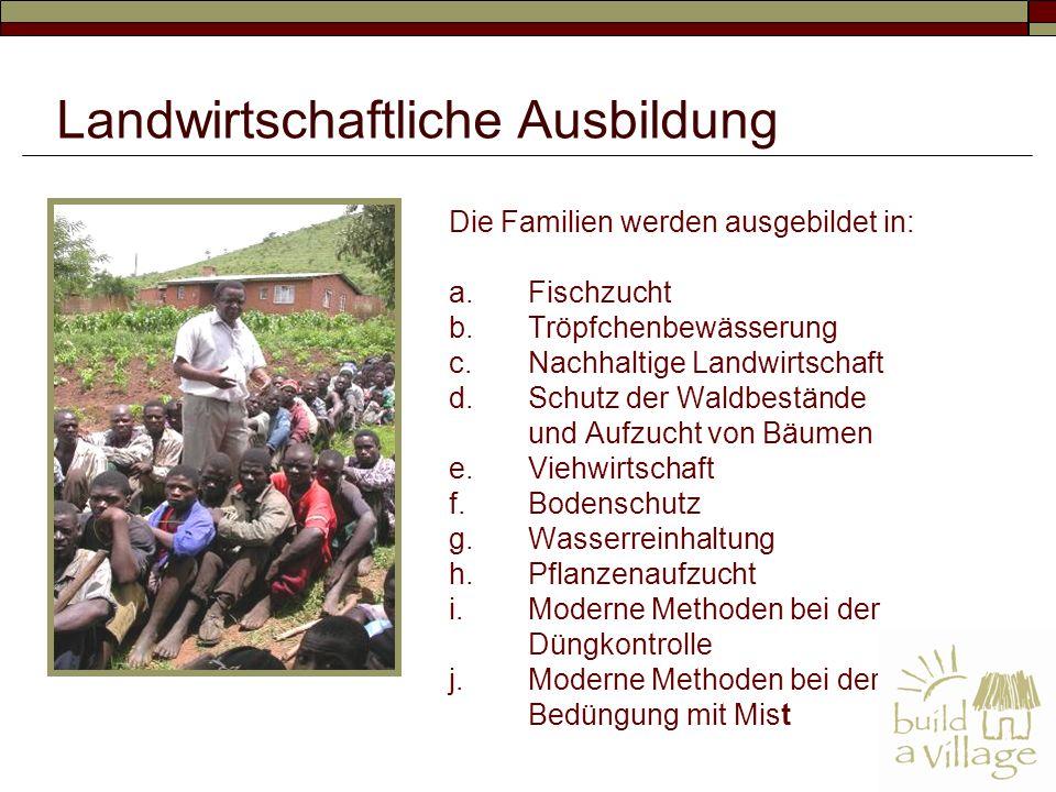 Die Familien werden ausgebildet in: a.Fischzucht b.Tröpfchenbewässerung c.Nachhaltige Landwirtschaft d.Schutz der Waldbestände und Aufzucht von Bäumen e.Viehwirtschaft f.Bodenschutz g.Wasserreinhaltung h.Pflanzenaufzucht i.Moderne Methoden bei der Düngkontrolle j.Moderne Methoden bei der Bedüngung mit Mist Landwirtschaftliche Ausbildung