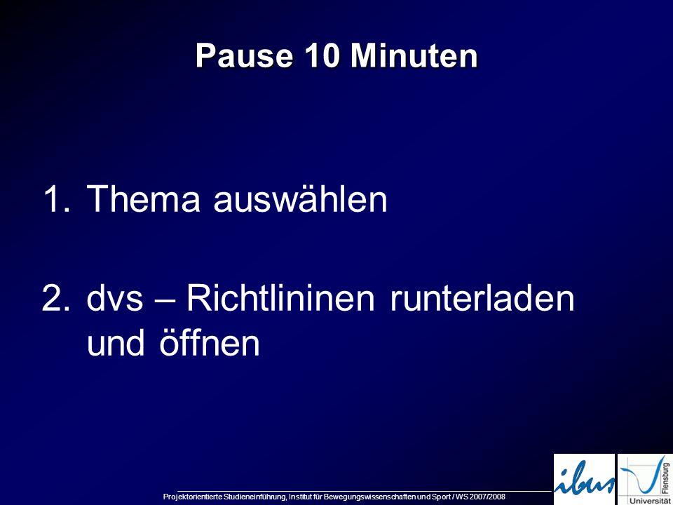 Projektorientierte Studieneinführung, Institut für Bewegungswissenschaften und Sport / WS 2007/2008 Pause 10 Minuten 1.Thema auswählen 2.dvs – Richtli