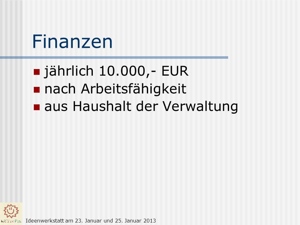 Finanzen jährlich 10.000,- EUR nach Arbeitsfähigkeit aus Haushalt der Verwaltung Ideenwerkstatt am 23. Januar und 25. Januar 2013