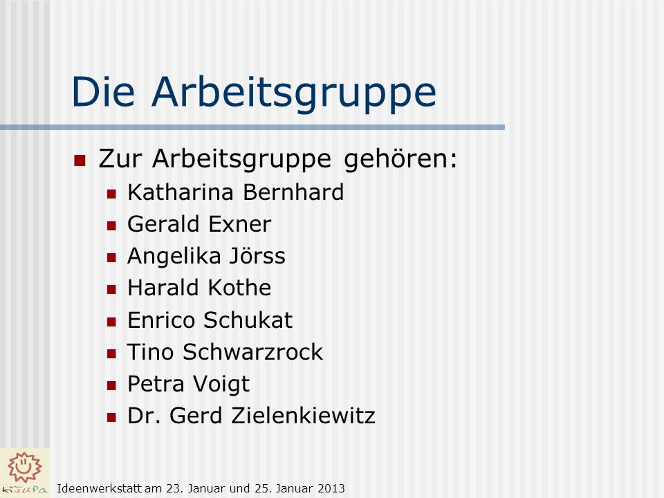 Die Arbeitsgruppe Zur Arbeitsgruppe gehören: Katharina Bernhard Gerald Exner Angelika Jörss Harald Kothe Enrico Schukat Tino Schwarzrock Petra Voigt D