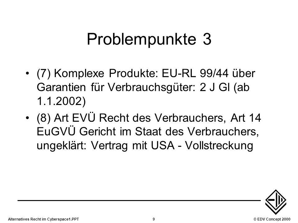 Alternatives Recht im Cyberspace1.PPT9© EDV Concept 2000 Problempunkte 3 (7) Komplexe Produkte: EU-RL 99/44 über Garantien für Verbrauchsgüter: 2 J Gl