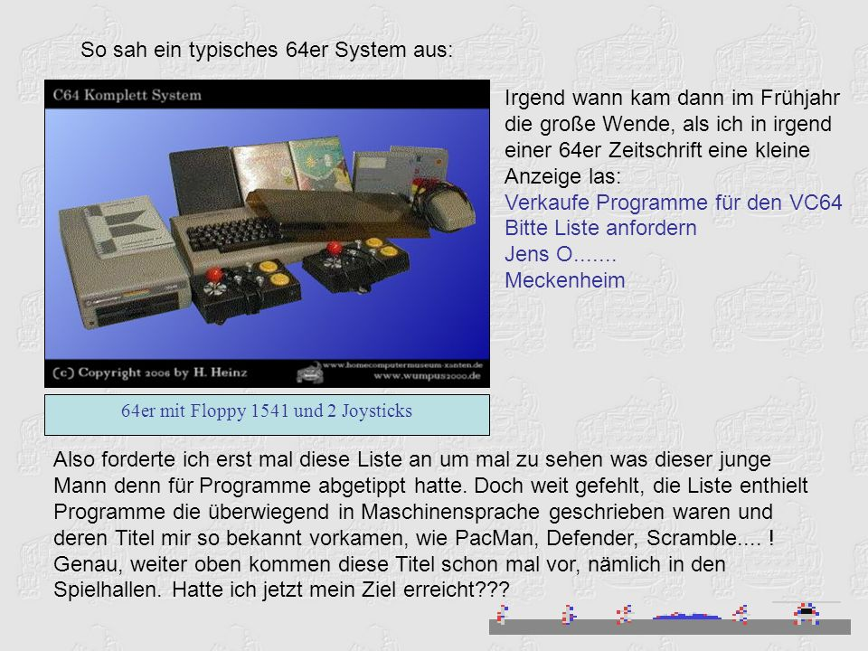 So sah ein typisches 64er System aus: 64er mit Floppy 1541 und 2 Joysticks Irgend wann kam dann im Frühjahr die große Wende, als ich in irgend einer 64er Zeitschrift eine kleine Anzeige las: Verkaufe Programme für den VC64 Bitte Liste anfordern Jens O.......