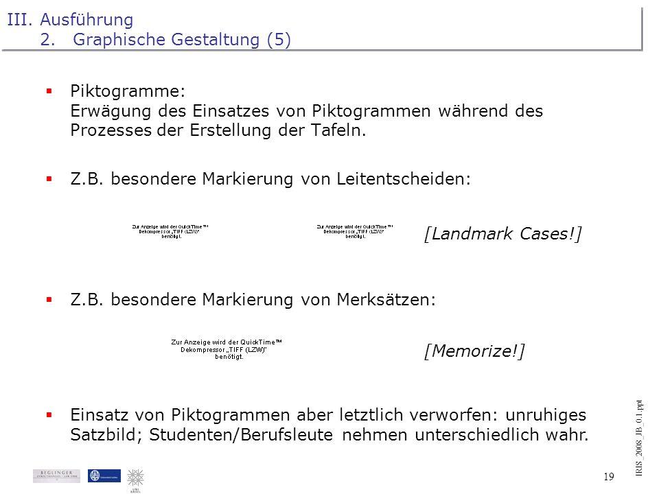 IRIS_2008_JB_0.1.ppt 18 III.Ausführung 2.Graphische Gestaltung (4) Merk-Bilder zu besonders wichtigen Aspekten. Z.B.: Änderungen in der Struktur der E