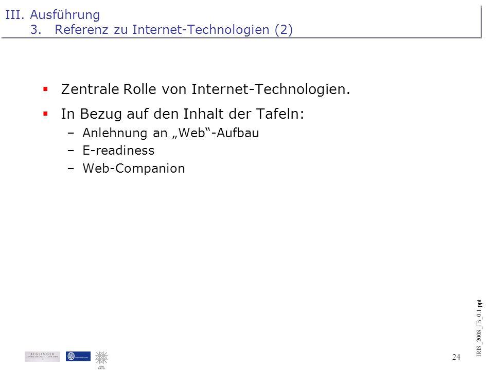IRIS_2008_JB_0.1.ppt 23 III.Ausführung 3.Referenz zu Internet-Technologien (1) Zentrale Rolle von Internet-Technologien. In Bezug auf den Inhalt der T