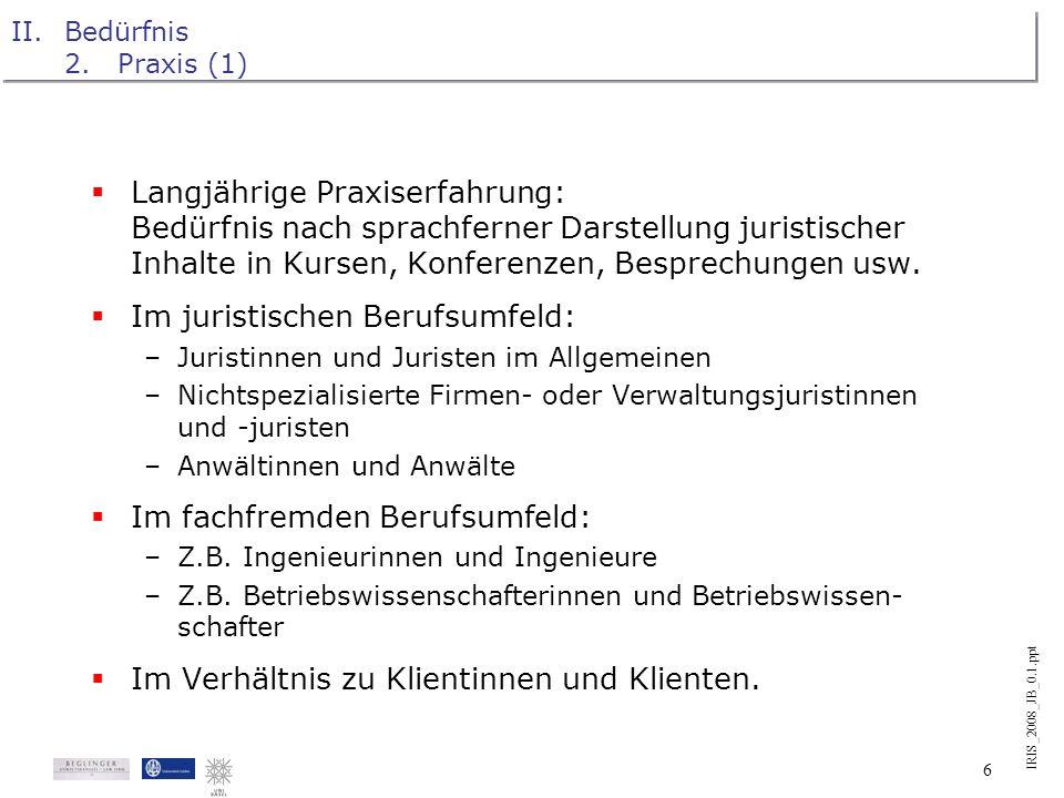IRIS_2008_JB_0.1.ppt 5 II.Bedürfnis 1.Ausbildung Langjährige Lehrerfahrung: Bedürfnis nach Anschaulichkeit in sowohl juristischen wie auch anderen Aus