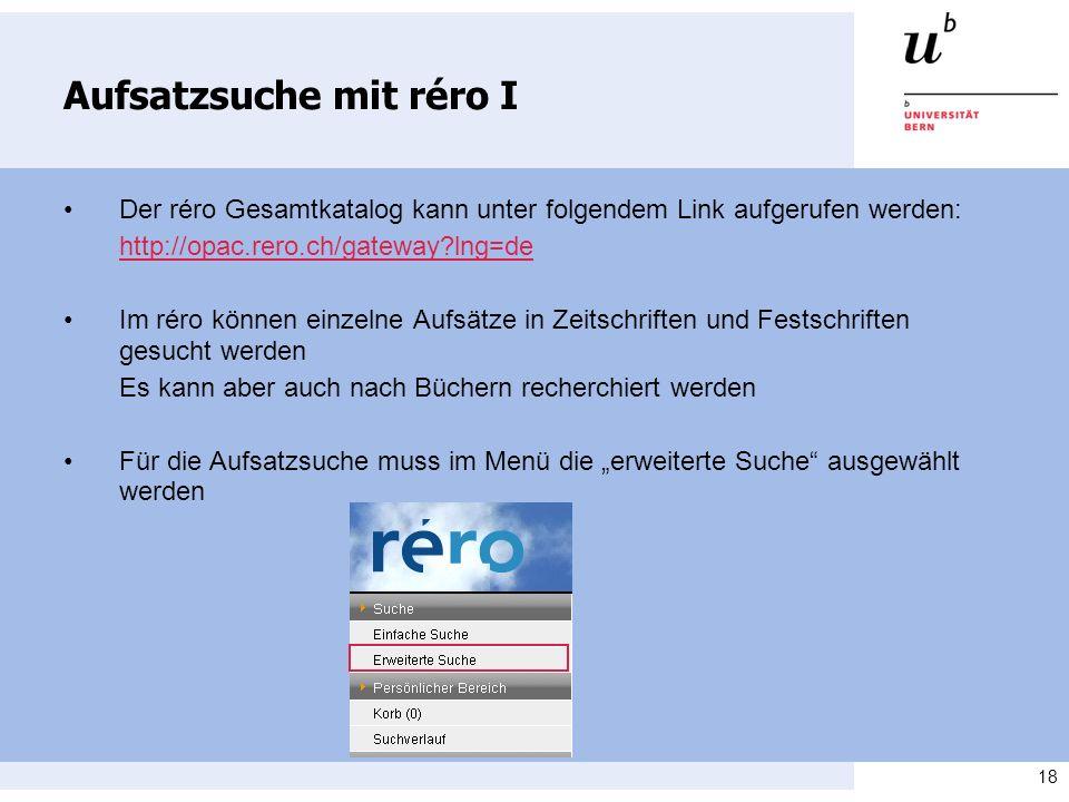 18 Aufsatzsuche mit réro I Der réro Gesamtkatalog kann unter folgendem Link aufgerufen werden: http://opac.rero.ch/gateway?lng=de Im réro können einze