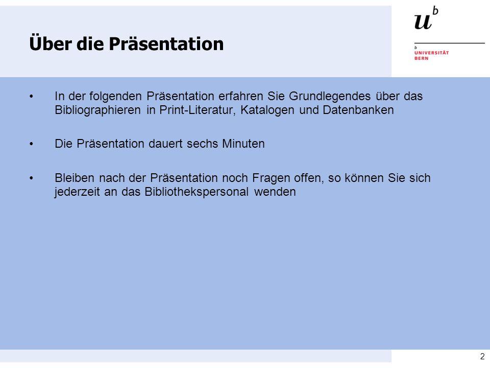 2 Über die Präsentation In der folgenden Präsentation erfahren Sie Grundlegendes über das Bibliographieren in Print-Literatur, Katalogen und Datenbank