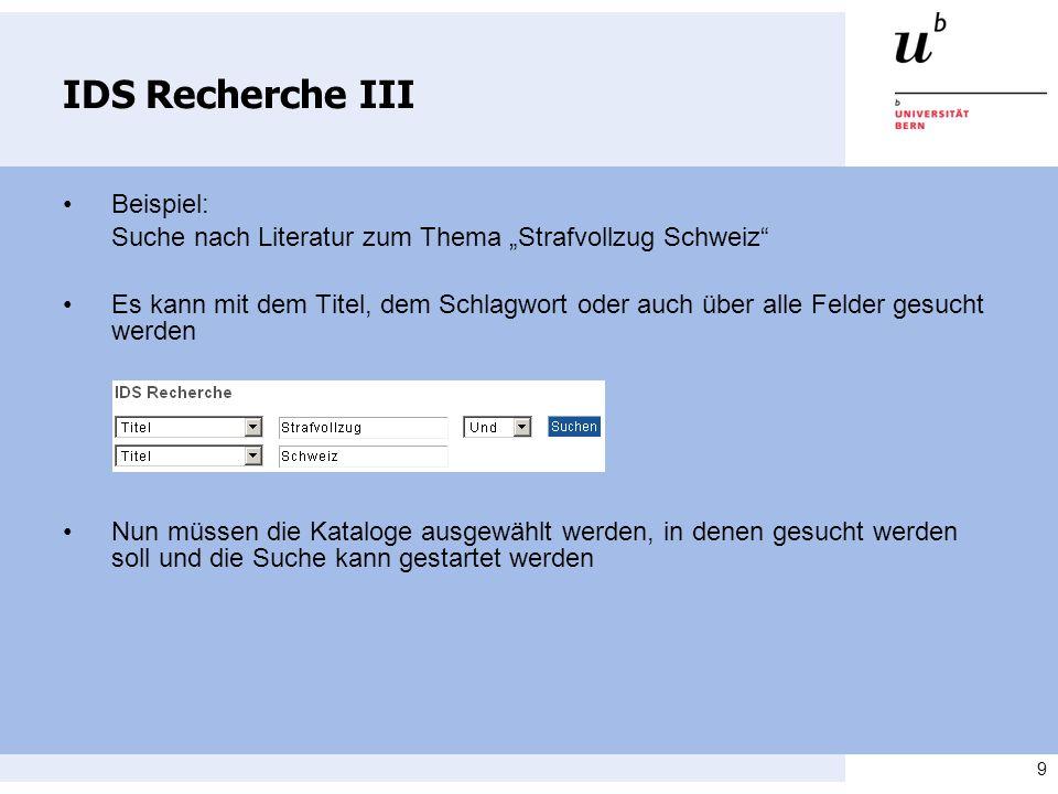 9 IDS Recherche III Beispiel: Suche nach Literatur zum Thema Strafvollzug Schweiz Es kann mit dem Titel, dem Schlagwort oder auch über alle Felder ges