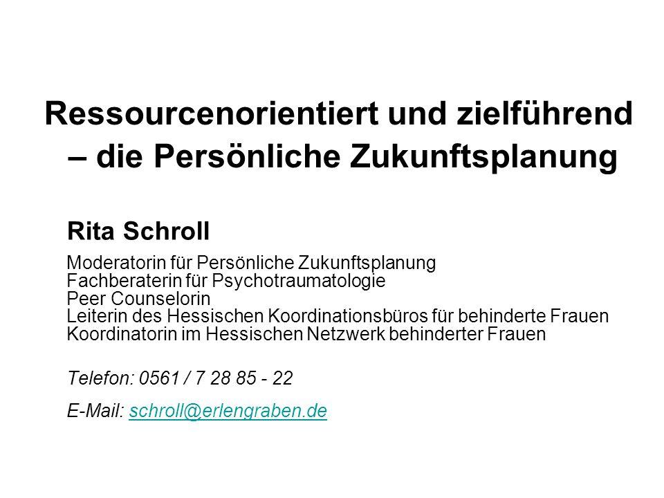 Ressourcenorientiert und zielführend – die Persönliche Zukunftsplanung Rita Schroll Moderatorin für Persönliche Zukunftsplanung Fachberaterin für Psyc