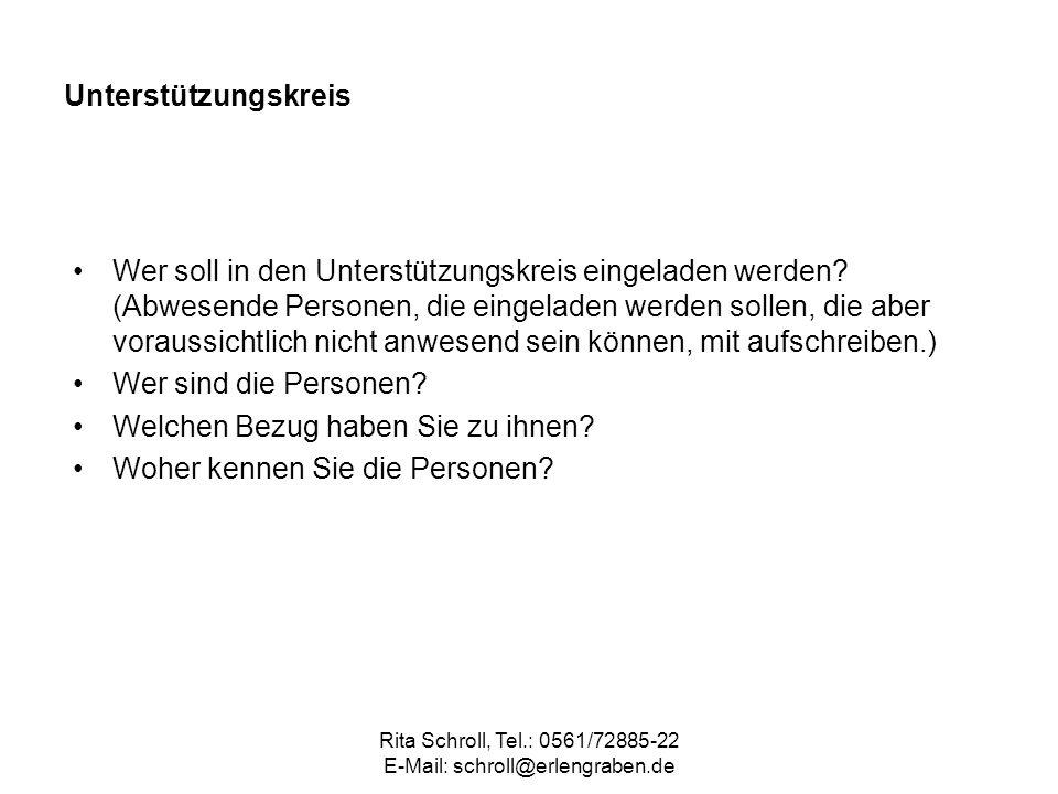 Rita Schroll, Tel.: 0561/72885-22 E-Mail: schroll@erlengraben.de Unterstützungskreis Wer soll in den Unterstützungskreis eingeladen werden? (Abwesende
