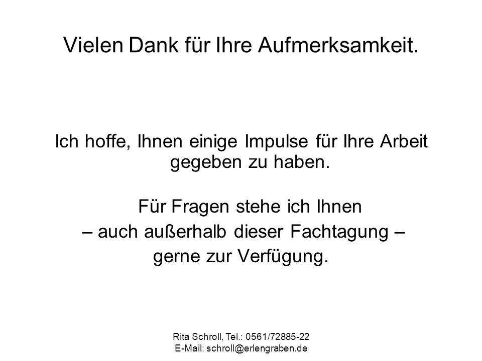Rita Schroll, Tel.: 0561/72885-22 E-Mail: schroll@erlengraben.de Vielen Dank für Ihre Aufmerksamkeit. Ich hoffe, Ihnen einige Impulse für Ihre Arbeit