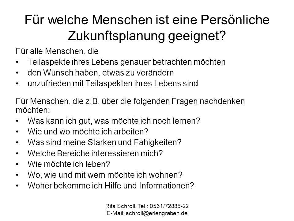 Rita Schroll, Tel.: 0561/72885-22 E-Mail: schroll@erlengraben.de Für welche Menschen ist eine Persönliche Zukunftsplanung geeignet? Für alle Menschen,
