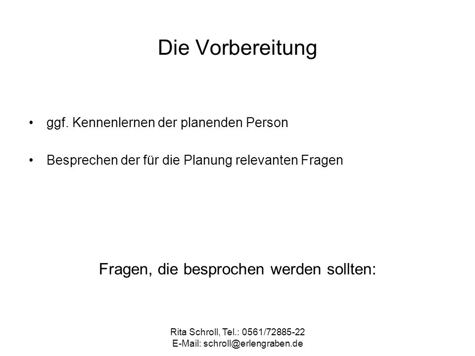 Rita Schroll, Tel.: 0561/72885-22 E-Mail: schroll@erlengraben.de Die Vorbereitung ggf. Kennenlernen der planenden Person Besprechen der für die Planun