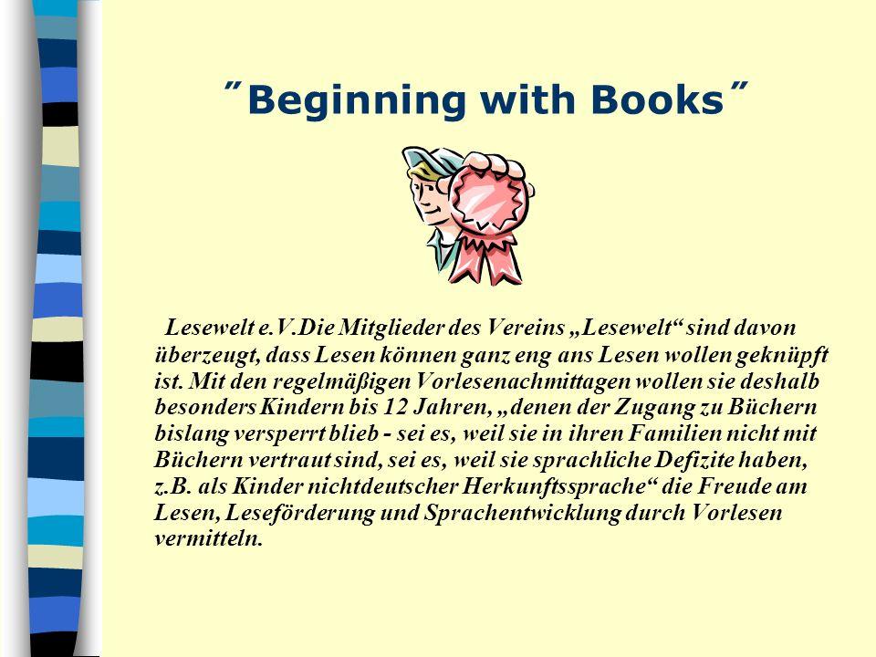 ˝Beginning with Books˝ Lesewelt e.V.Die Mitglieder des Vereins Lesewelt sind davon überzeugt, dass Lesen können ganz eng ans Lesen wollen geknüpft ist.