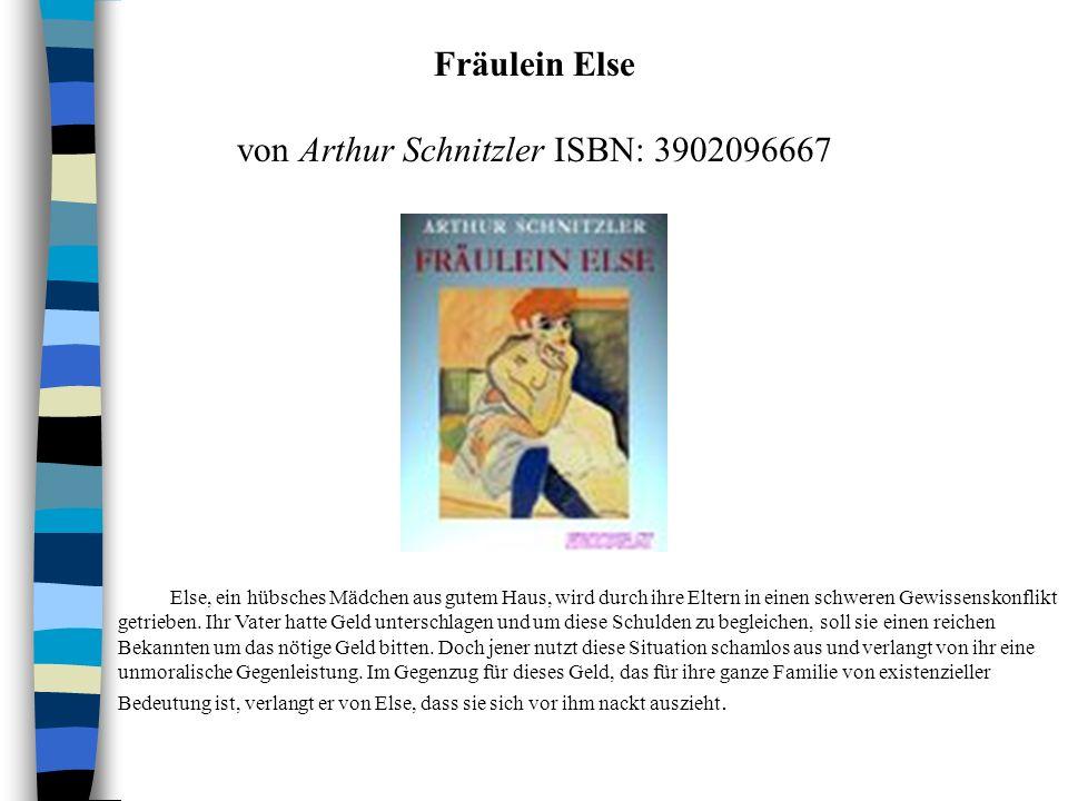 Fräulein Else von Arthur Schnitzler ISBN: 3902096667 Else, ein hübsches Mädchen aus gutem Haus, wird durch ihre Eltern in einen schweren Gewissenskonflikt getrieben.