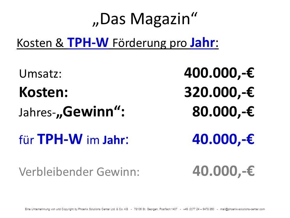 Das Magazin Kosten & TPH-W Förderung pro Jahr: für TPH-W im Jahr : 40.000,- Umsatz: 400.000,- Kosten:320.000,- Jahres- Gewinn: 80.000,- Verbleibender Gewinn: 40.000,- Eine Unternehmung von und Copyright by Phoenix Solutions Center Ltd.