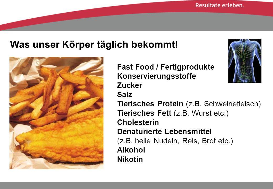 Was unser Körper täglich bekommt! Fast Food / Fertigprodukte Konservierungsstoffe Zucker Salz Tierisches Protein (z.B. Schweinefleisch) Tierisches Fet