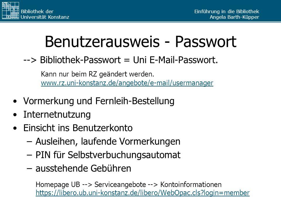 Einführung in die Bibliothek Angela Barth-Küpper Bibliothek der Universität Konstanz Benutzerausweis - Passwort --> Bibliothek-Passwort = Uni E-Mail-P