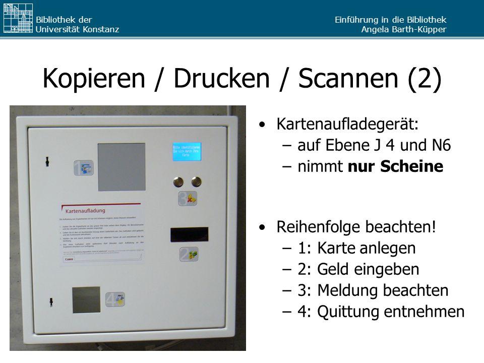 Einführung in die Bibliothek Angela Barth-Küpper Bibliothek der Universität Konstanz Kopieren / Drucken / Scannen (2) Kartenaufladegerät: –auf Ebene J
