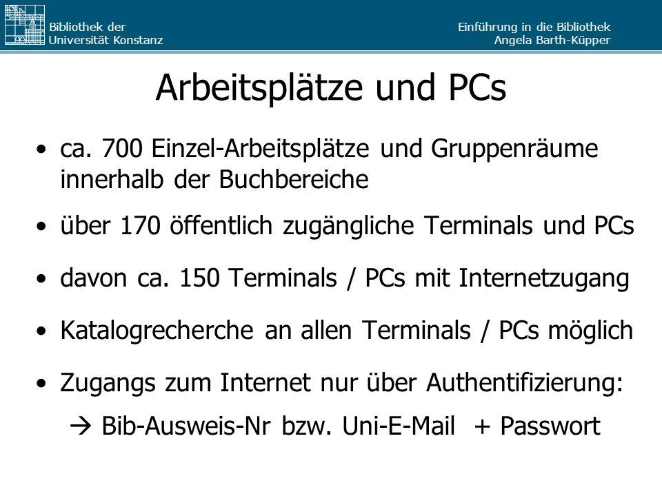 Einführung in die Bibliothek Angela Barth-Küpper Bibliothek der Universität Konstanz Arbeitsplätze und PCs ca. 700 Einzel-Arbeitsplätze und Gruppenräu