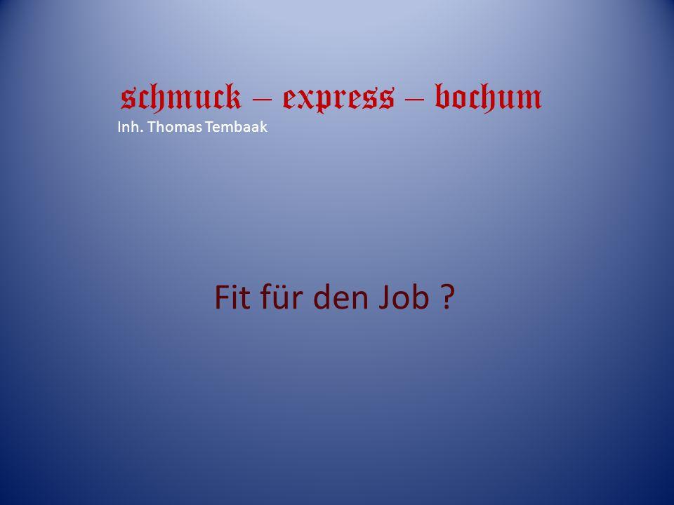 Fit für den Job ? schmuck – express – bochum Inh. Thomas Tembaak