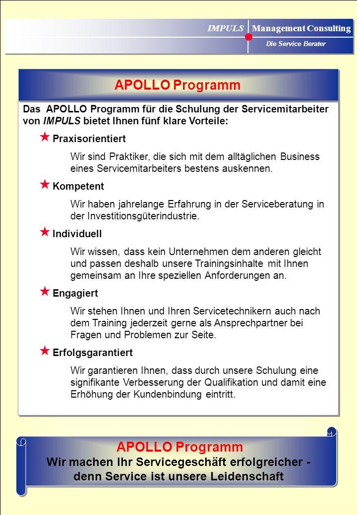 IMPULS Management Consulting Die Service Berater Das APOLLO Programm für die Schulung der Servicemitarbeiter von IMPULS bietet Ihnen fünf klare Vorteile: Praxisorientiert Wir sind Praktiker, die sich mit dem alltäglichen Business eines Servicemitarbeiters bestens auskennen.