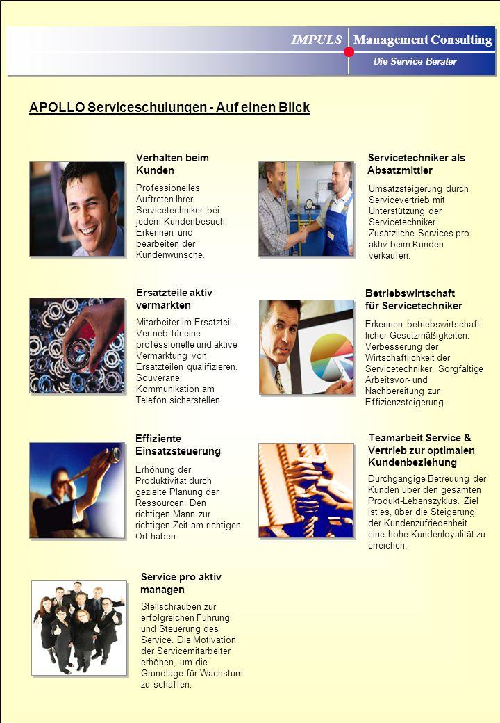 APOLLO Serviceschulungen - Auf einen Blick IMPULS Management Consulting Die Service Berater Teamarbeit Service & Vertrieb zur optimalen Kundenbeziehung Durchgängige Betreuung der Kunden über den gesamten Produkt-Lebenszyklus.