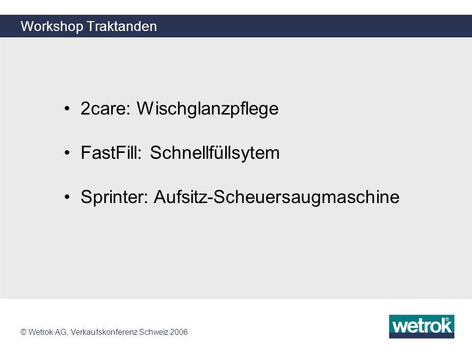 © Wetrok AG, Verkaufskonferenz Schweiz 2006 Workshop Traktanden 2care: Wischglanzpflege FastFill: Schnellfüllsytem Sprinter: Aufsitz-Scheuersaugmaschi