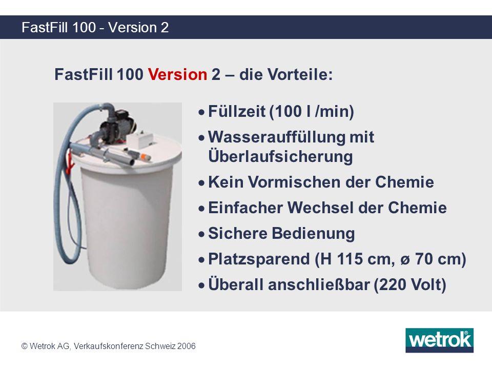 © Wetrok AG, Verkaufskonferenz Schweiz 2006 FastFill 100 - Version 2 FastFill 100 Version 2 – die Vorteile: Füllzeit (100 l /min) Wasserauffüllung mit
