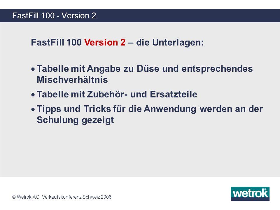 © Wetrok AG, Verkaufskonferenz Schweiz 2006 FastFill 100 - Version 2 FastFill 100 Version 2 – die Unterlagen: Tabelle mit Angabe zu Düse und entsprech