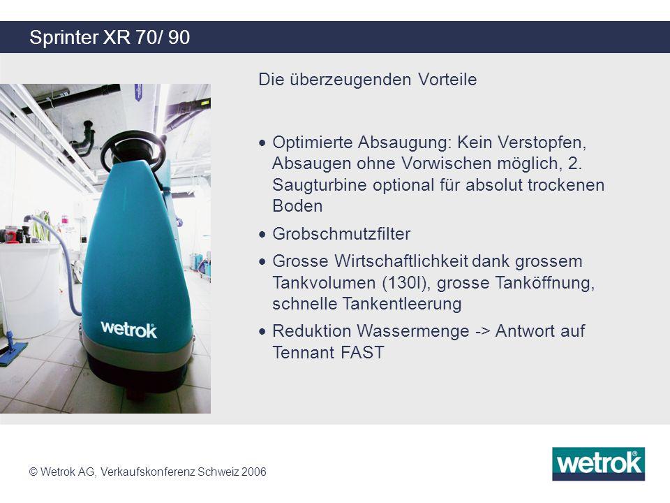© Wetrok AG, Verkaufskonferenz Schweiz 2006 Sprinter XR 70/ 90 Die überzeugenden Vorteile Optimal parametrierbare Steuerung, Test im Klimaschrank Erhöhte Steigfähigkeit: Telemetriemodul für Einsatzüberwachung TwinTurbo: Flüsterleiser Betrieb möglich Warnleuchte für erhöhte Sicherheit