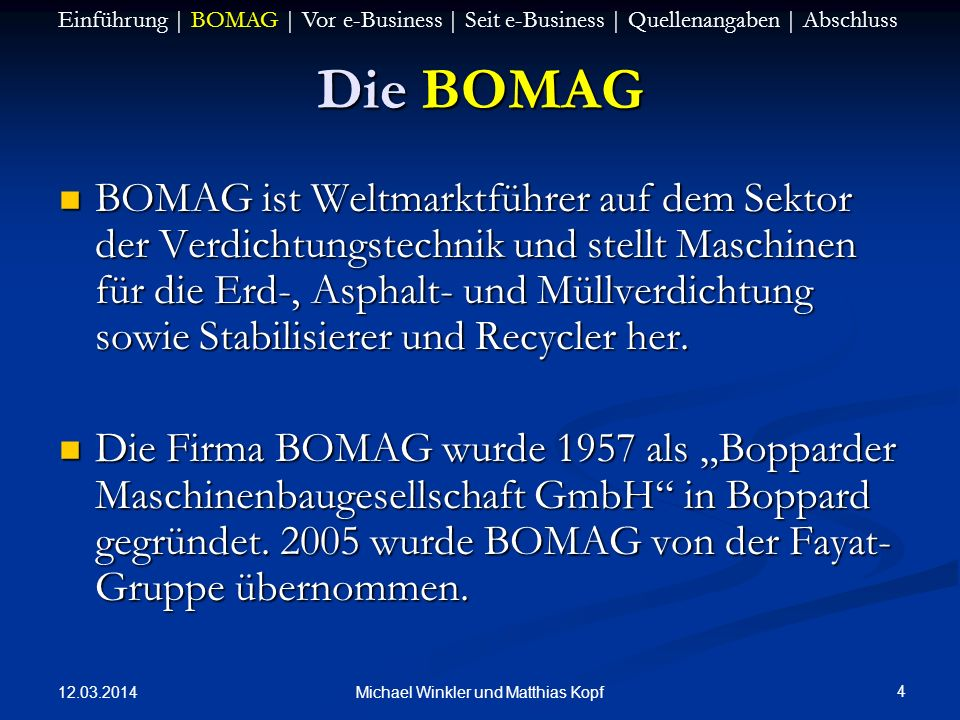 12.03.2014 4 Michael Winkler und Matthias Kopf Die BOMAG BOMAG ist Weltmarktführer auf dem Sektor der Verdichtungstechnik und stellt Maschinen für die Erd-, Asphalt- und Müllverdichtung sowie Stabilisierer und Recycler her.