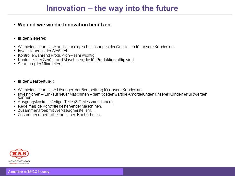 A member of KKCG Industry Innovation – the way into the future Wo und wie wir die Innovation benützen In der Gießerei: Wir bieten technische und techn