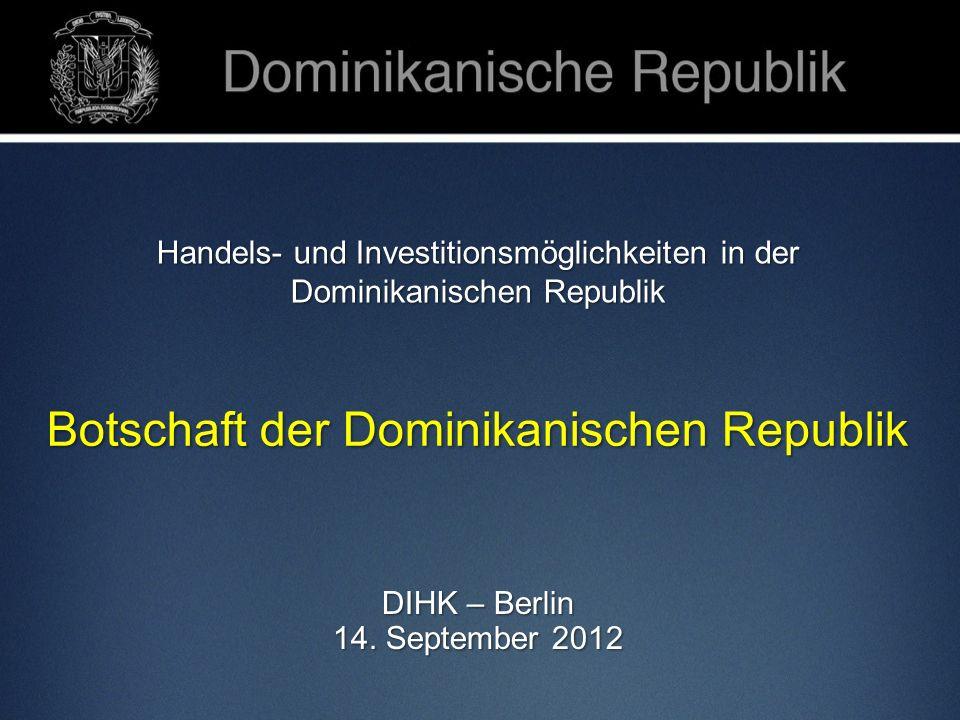 Handels- und Investitionsmöglichkeiten in der Dominikanischen Republik Botschaft der Dominikanischen Republik DIHK – Berlin 14. September 2012