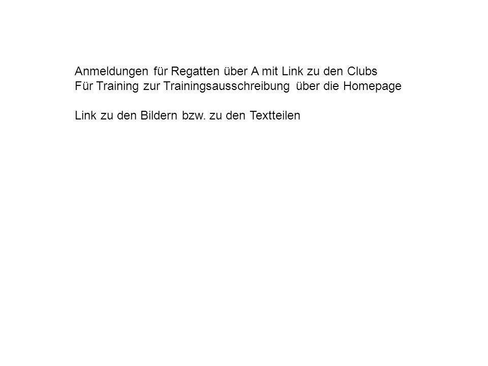 Anmeldungen für Regatten über A mit Link zu den Clubs Für Training zur Trainingsausschreibung über die Homepage Link zu den Bildern bzw.