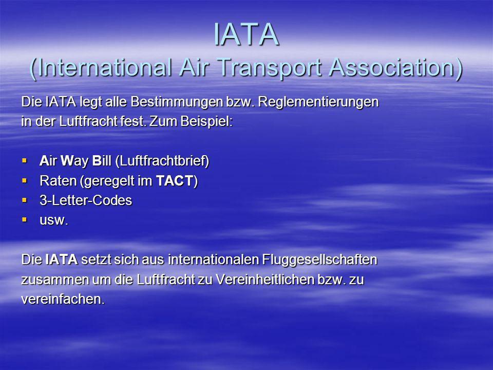 IATA (International Air Transport Association) Die IATA legt alle Bestimmungen bzw. Reglementierungen in der Luftfracht fest. Zum Beispiel: Air Way Bi