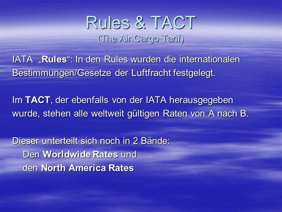 Rules & TACT (The Air Cargo Tarif) IATA Rules: In den Rules wurden die internationalen Bestimmungen/Gesetze der Luftfracht festgelegt. Im TACT, der eb