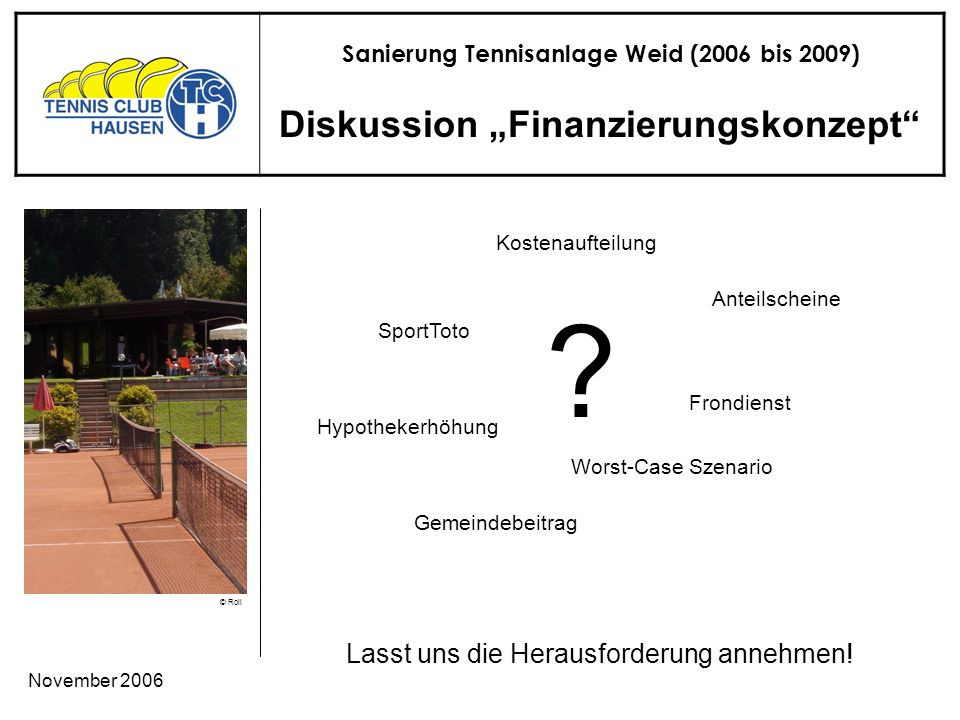 Sanierung Tennisanlage Weid (2006 bis 2009) © Roli November 2006 Diskussion Finanzierungskonzept Lasst uns die Herausforderung annehmen.