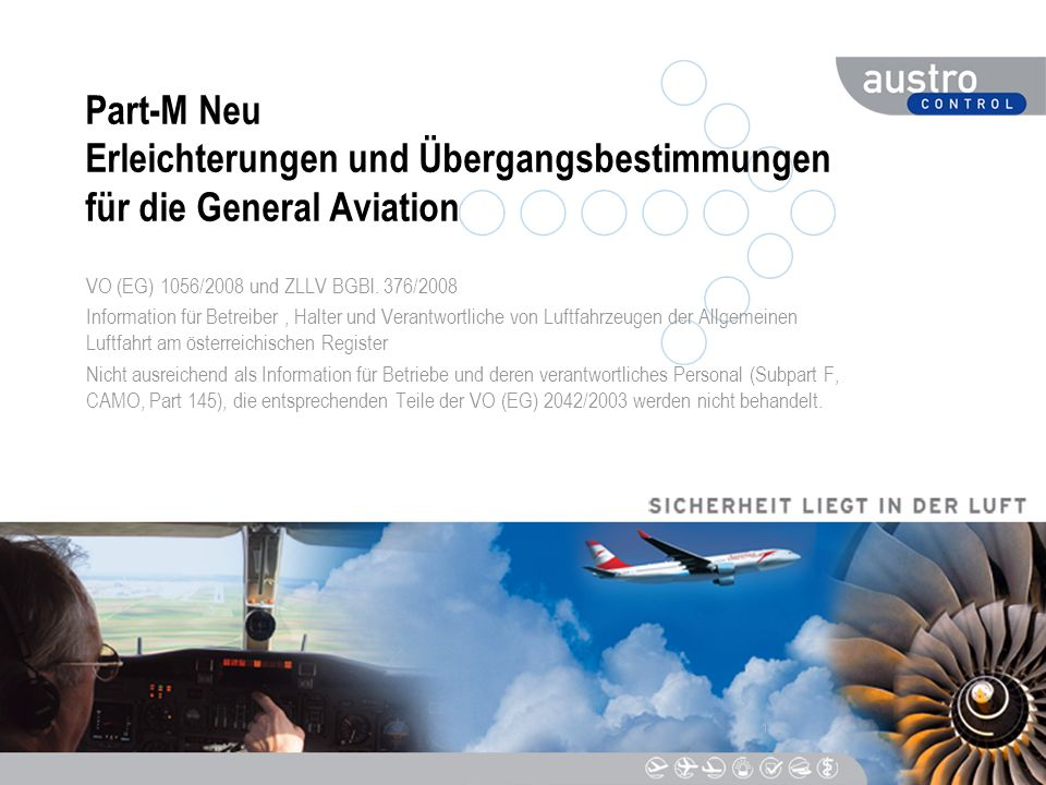 2 DC_LFA_ACE_005_v3_0 Anwendbarkeit der Präsentation Gültig nur für die Allgemeine Luftfahrt (General Aviation) = Aircraft not involved in Commercial Air Transport, = Luftfahrzeuge die nicht im Rahmen eines gewerblichen Luftfahrtunternehmens betrieben werden Diese Präsentation setzt Grundkenntnisse der EU-Bestimmungen VO (EG) 2042/2003, insbesonders des Part-M (Annex I) sowie der Nationalen Verordnung ZLLV 2005 idgF voraus, sie kann eine vollständige Einschulung nicht ersetzen Diese Präsentation dient nur der Information über Änderungen in den Rechtsvorschriften und stellt die Auslegung der Austro Control GmbH dar.