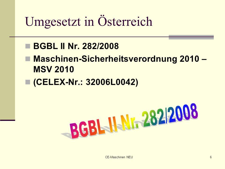 CE-Maschinen NEU6 Umgesetzt in Österreich BGBL II Nr. 282/2008 Maschinen-Sicherheitsverordnung 2010 – MSV 2010 (CELEX-Nr.: 32006L0042)