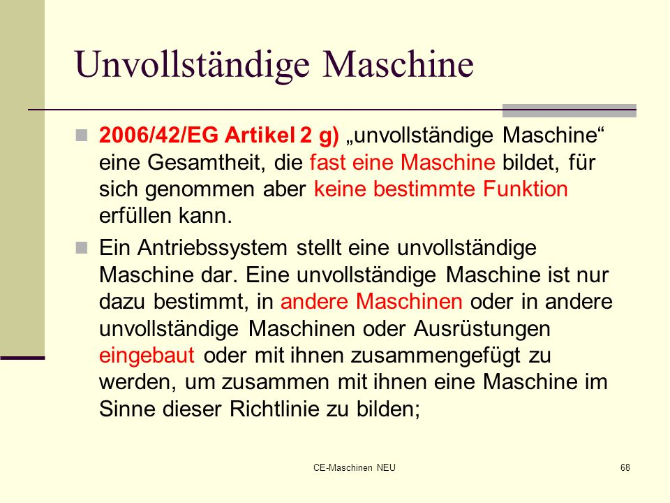 CE-Maschinen NEU68 Unvollständige Maschine 2006/42/EG Artikel 2 g) unvollständige Maschine eine Gesamtheit, die fast eine Maschine bildet, für sich ge