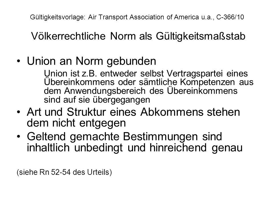 Gültigkeitsvorlage: Air Transport Association of America u.a., C-366/10 Völkerrechtliche Norm als Gültigkeitsmaßstab Union an Norm gebunden Union ist