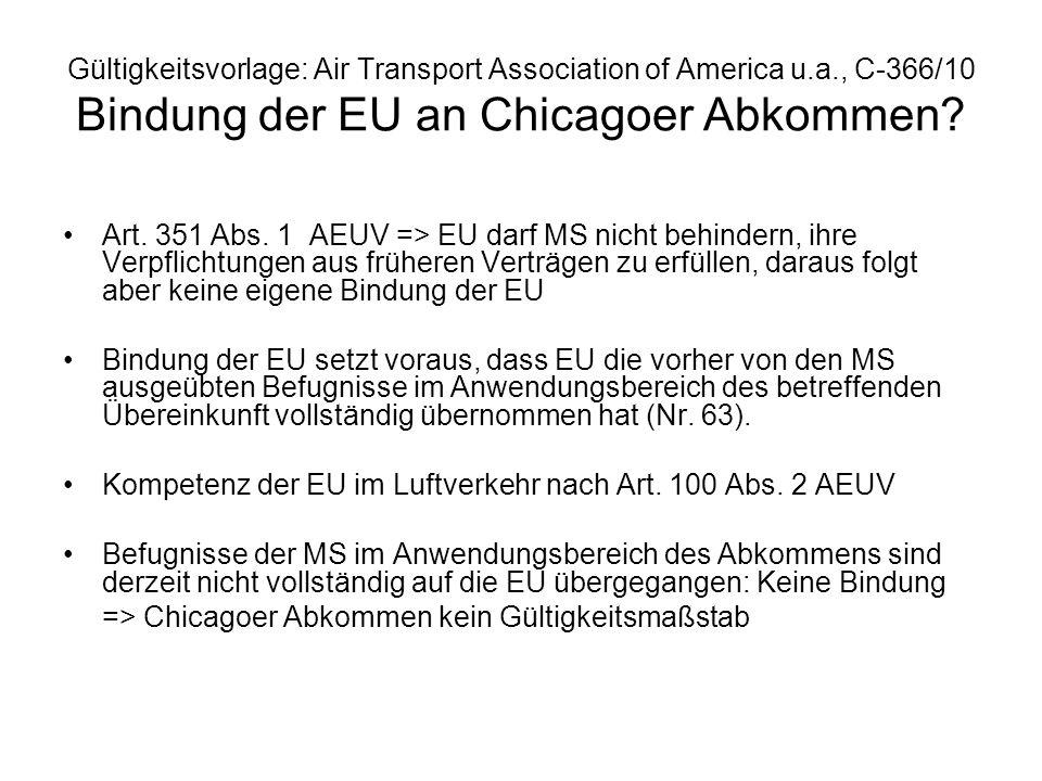 Gültigkeitsvorlage: Air Transport Association of America u.a., C-366/10 Bindung der EU an Chicagoer Abkommen? Art. 351 Abs. 1 AEUV => EU darf MS nicht