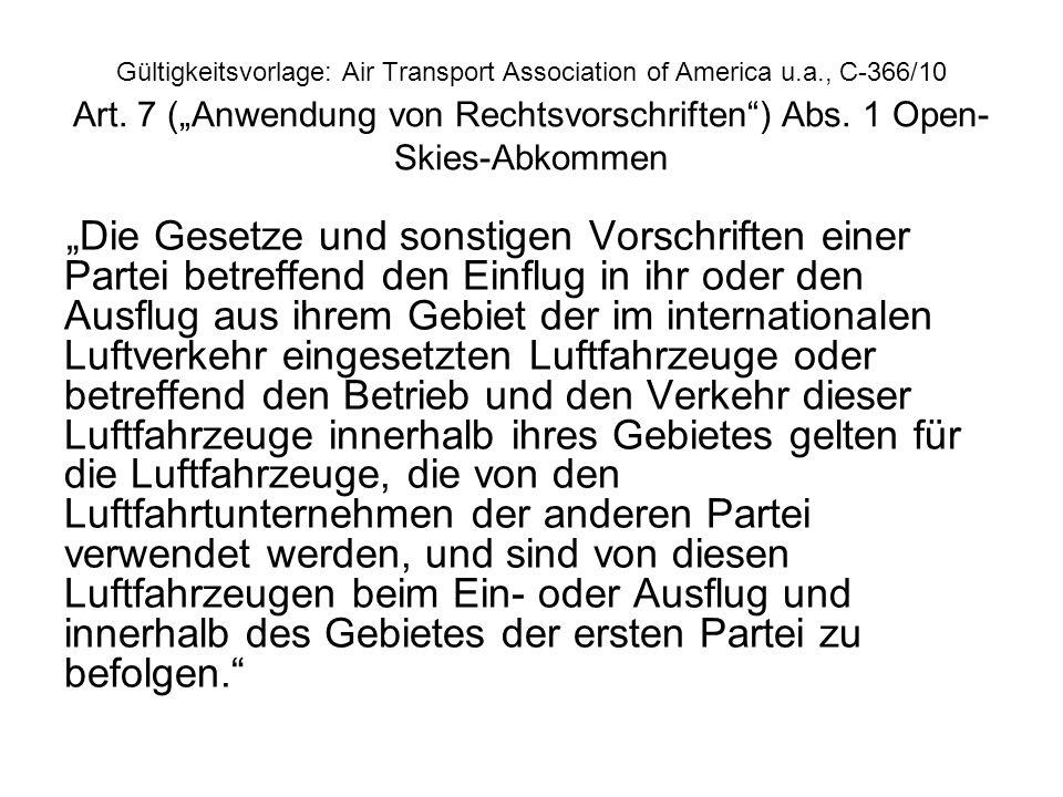 Gültigkeitsvorlage: Air Transport Association of America u.a., C-366/10 Art. 7 (Anwendung von Rechtsvorschriften) Abs. 1 Open- Skies-Abkommen Die Gese