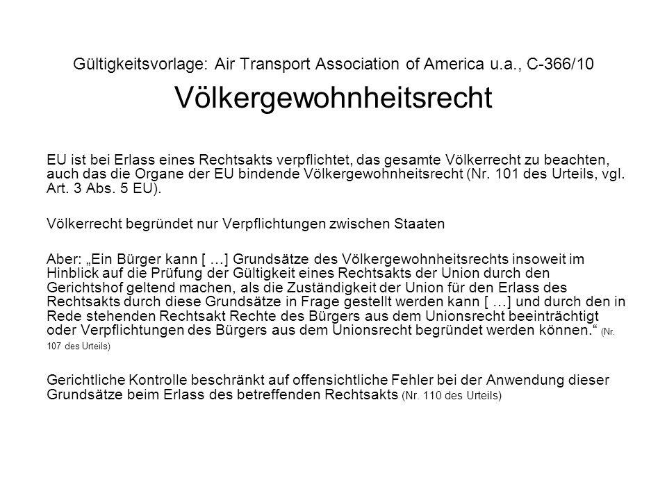 Gültigkeitsvorlage: Air Transport Association of America u.a., C-366/10 Völkergewohnheitsrecht EU ist bei Erlass eines Rechtsakts verpflichtet, das ge