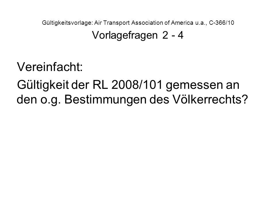 Gültigkeitsvorlage: Air Transport Association of America u.a., C-366/10 Vorlagefragen 2 - 4 Vereinfacht: Gültigkeit der RL 2008/101 gemessen an den o.