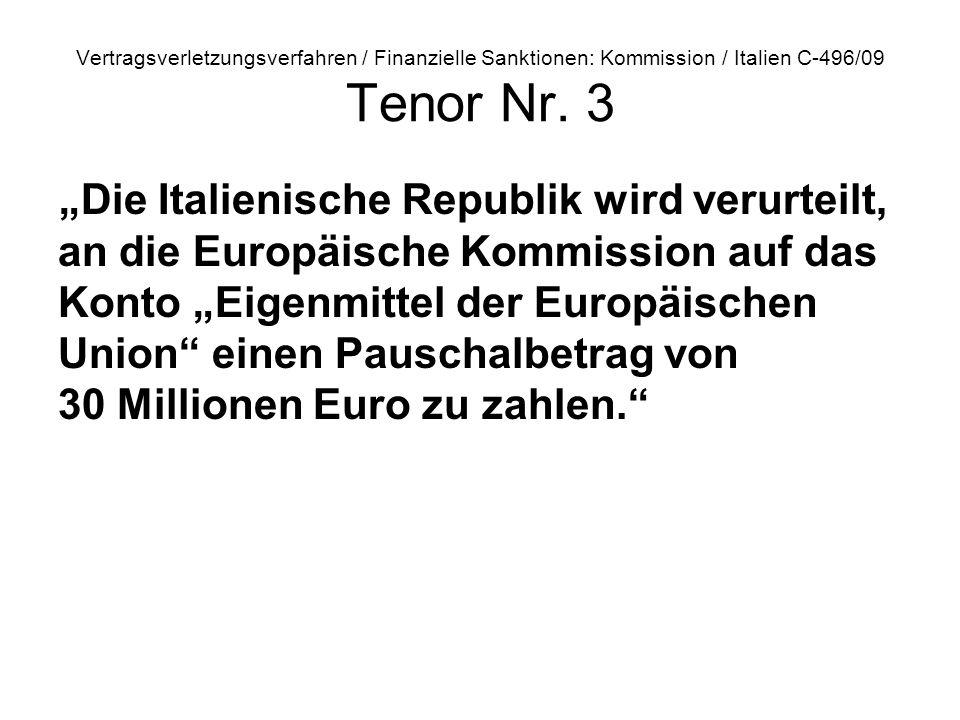 Vertragsverletzungsverfahren / Finanzielle Sanktionen: Kommission / Italien C 496/09 Tenor Nr. 3 Die Italienische Republik wird verurteilt, an die Eur
