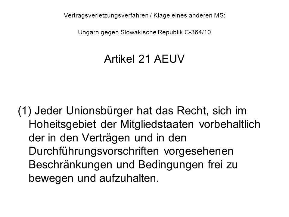 Vertragsverletzungsverfahren / Klage eines anderen MS: Ungarn gegen Slowakische Republik C-364/10 Artikel 21 AEUV (1) Jeder Unionsbürger hat das Recht