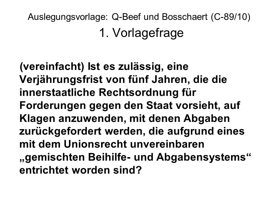 Auslegungsvorlage: Q-Beef und Bosschaert (C-89/10) 1. Vorlagefrage (vereinfacht) Ist es zulässig, eine Verjährungsfrist von fünf Jahren, die die inner